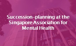Succession-planning at Singapore Association for Mental Health